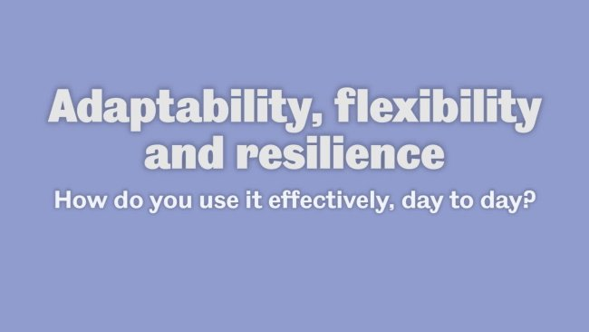 Flexible, Adaptable, Resilient